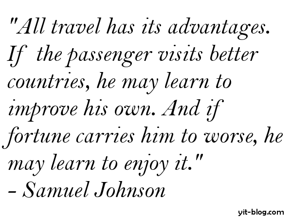All Travel has its advantages if the passenger visits better countries he may learn to improve his own and if fortune carries him to worse he may learn to enjoy it