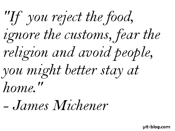If you reject the food, ignore the customs, fear the religion and avoid people you might better stay at home