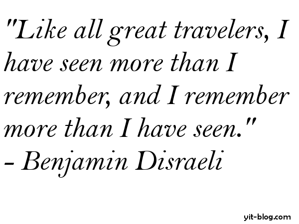 Like all great travelers I have seen more than I remember and I remember more than I have seen
